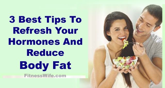 3 Best Tips To Refresh Your Hormones And Reduce Body Fat