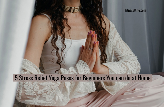 5 Stress Relief Yoga Poses for Beginners You can do at Home